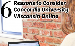 6 Reasons to Consider Concordia University Wisconsin Online